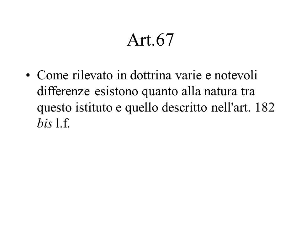 Art.67 Come rilevato in dottrina varie e notevoli differenze esistono quanto alla natura tra questo istituto e quello descritto nell'art. 182 bis l.f.