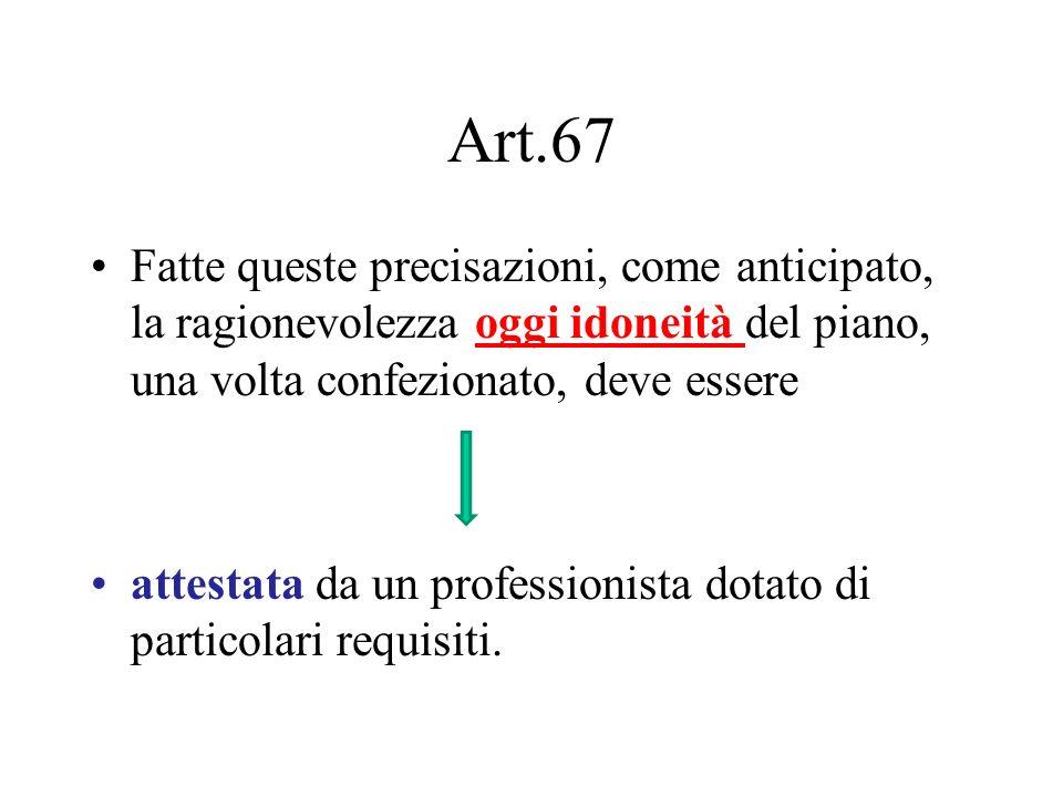 Art.67 Fatte queste precisazioni, come anticipato, la ragionevolezza oggi idoneità del piano, una volta confezionato, deve essere attestata da un prof