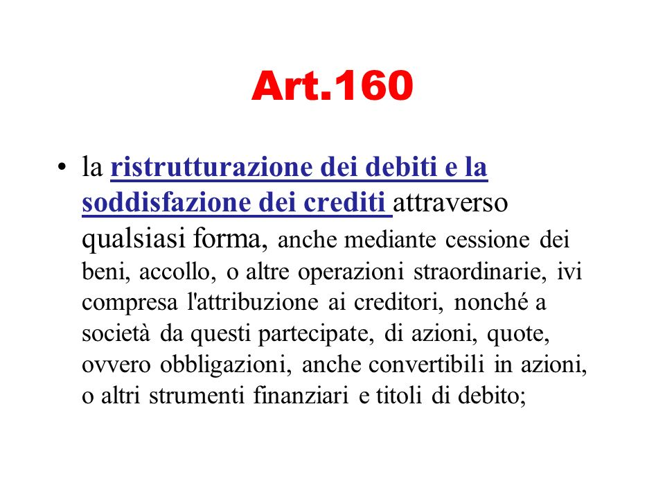 Art.160 la ristrutturazione dei debiti e la soddisfazione dei crediti attraverso qualsiasi forma, anche mediante cessione dei beni, accollo, o altre o