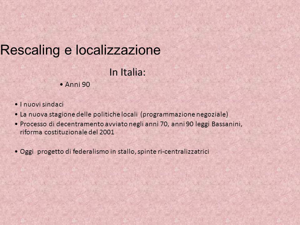 Rescaling e localizzazione In Italia: Anni 90 I nuovi sindaci La nuova stagione delle politiche locali (programmazione negoziale) Processo di decentra