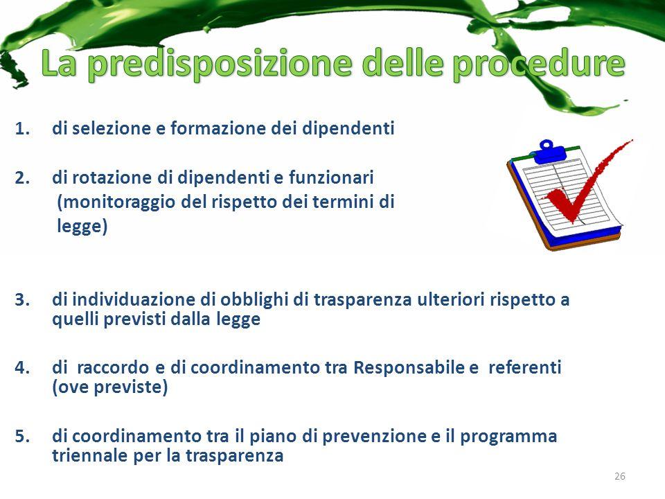 1.di selezione e formazione dei dipendenti 2.di rotazione di dipendenti e funzionari (monitoraggio del rispetto dei termini di legge) 3.di individuazione di obblighi di trasparenza ulteriori rispetto a quelli previsti dalla legge 4.di raccordo e di coordinamento tra Responsabile e referenti (ove previste) 5.di coordinamento tra il piano di prevenzione e il programma triennale per la trasparenza 26