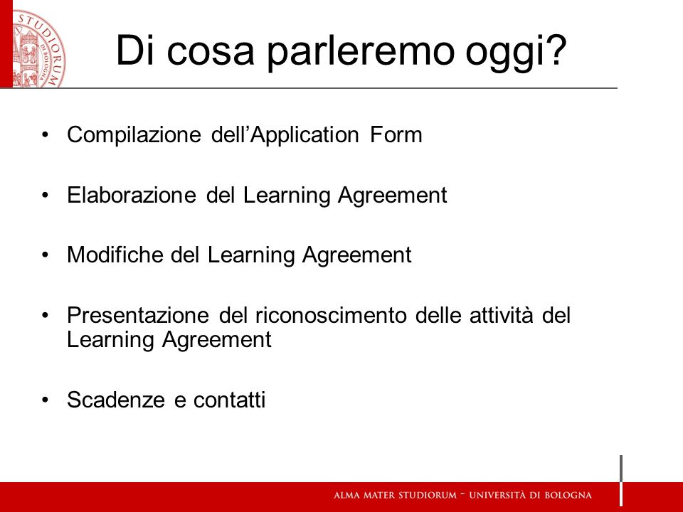 Di cosa parleremo oggi? Compilazione dellApplication Form Elaborazione del Learning Agreement Modifiche del Learning Agreement Presentazione del ricon