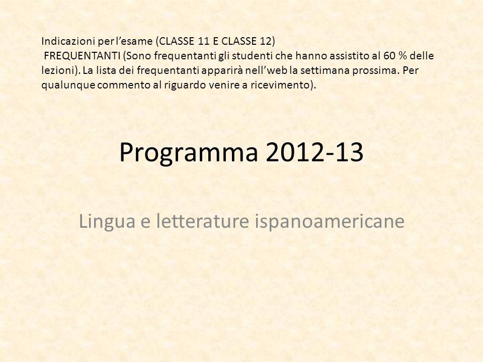 Programma 2012-13 Lingua e letterature ispanoamericane Indicazioni per lesame (CLASSE 11 E CLASSE 12) FREQUENTANTI (Sono frequentanti gli studenti che