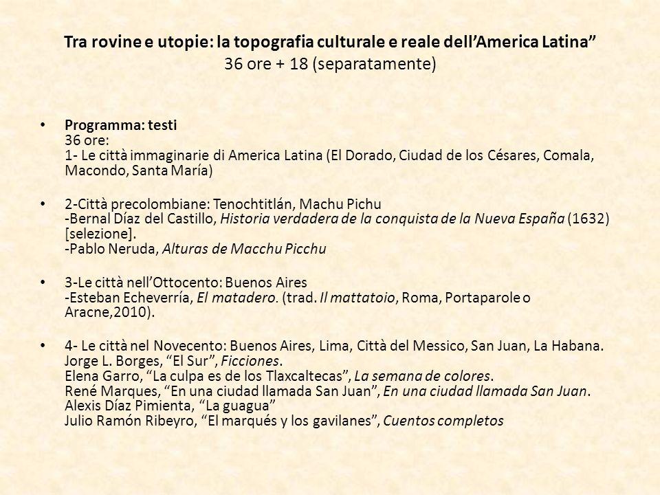 Tra rovine e utopie: la topografia culturale e reale dellAmerica Latina 36 ore + 18 (separatamente) Programma: testi 36 ore: 1- Le città immaginarie d