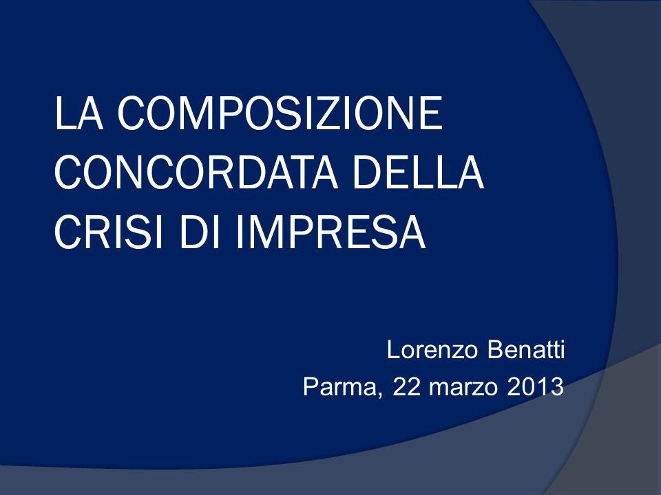 LA COMPOSIZIONE CONCORDATA DELLA CRISI DI IMPRESA Lorenzo Benatti Parma, 22 marzo 2013