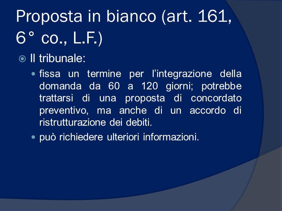 Proposta in bianco (art. 161, 6° co., L.F.) Il tribunale: fissa un termine per lintegrazione della domanda da 60 a 120 giorni; potrebbe trattarsi di u