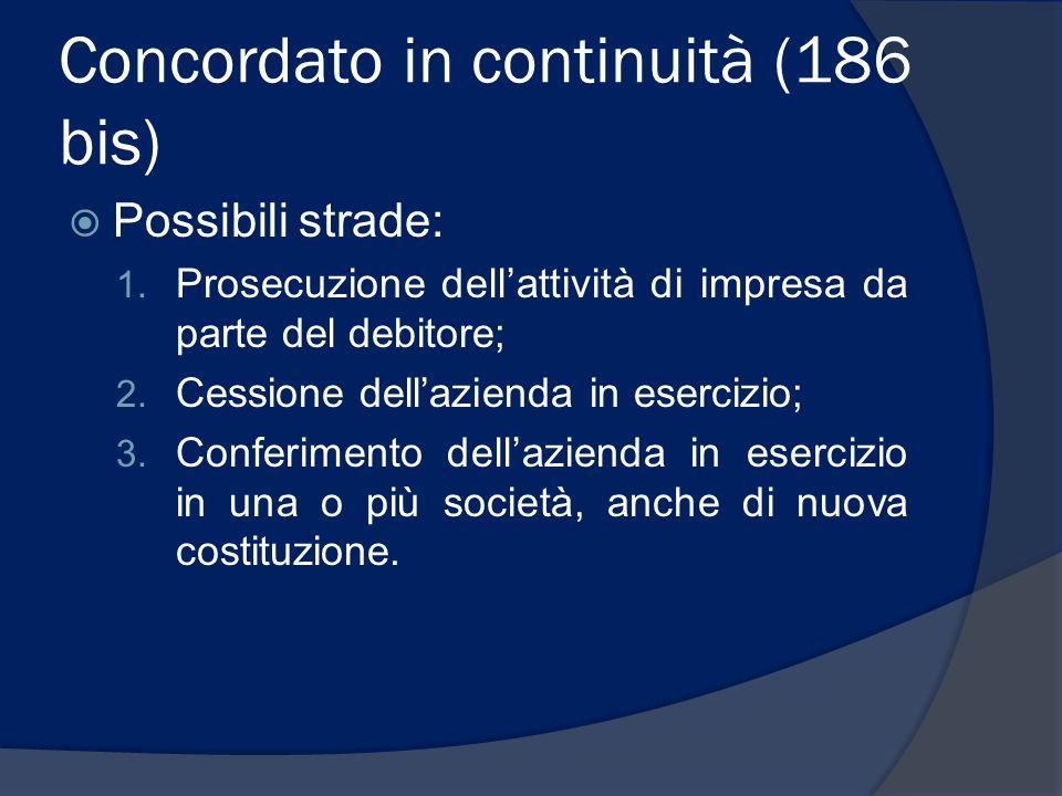 Concordato in continuità (186 bis) Possibili strade: 1. Prosecuzione dellattività di impresa da parte del debitore; 2. Cessione dellazienda in eserciz