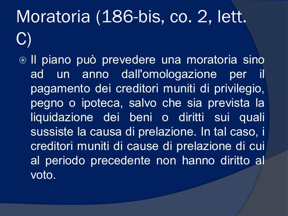 Moratoria (186-bis, co. 2, lett. C) Il piano può prevedere una moratoria sino ad un anno dall'omologazione per il pagamento dei creditori muniti di pr