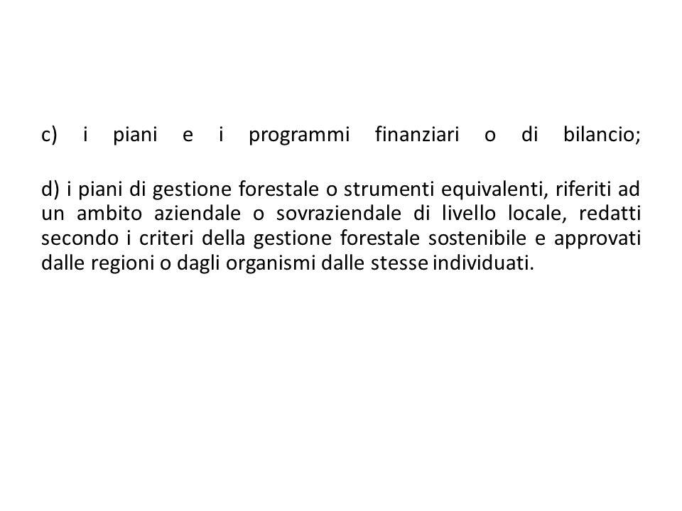 c) i piani e i programmi finanziari o di bilancio; d) i piani di gestione forestale o strumenti equivalenti, riferiti ad un ambito aziendale o sovrazi