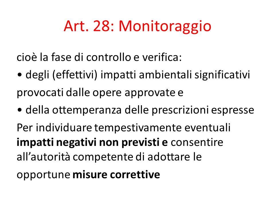 Art. 28: Monitoraggio cioè la fase di controllo e verifica: degli (effettivi) impatti ambientali significativi provocati dalle opere approvate e della