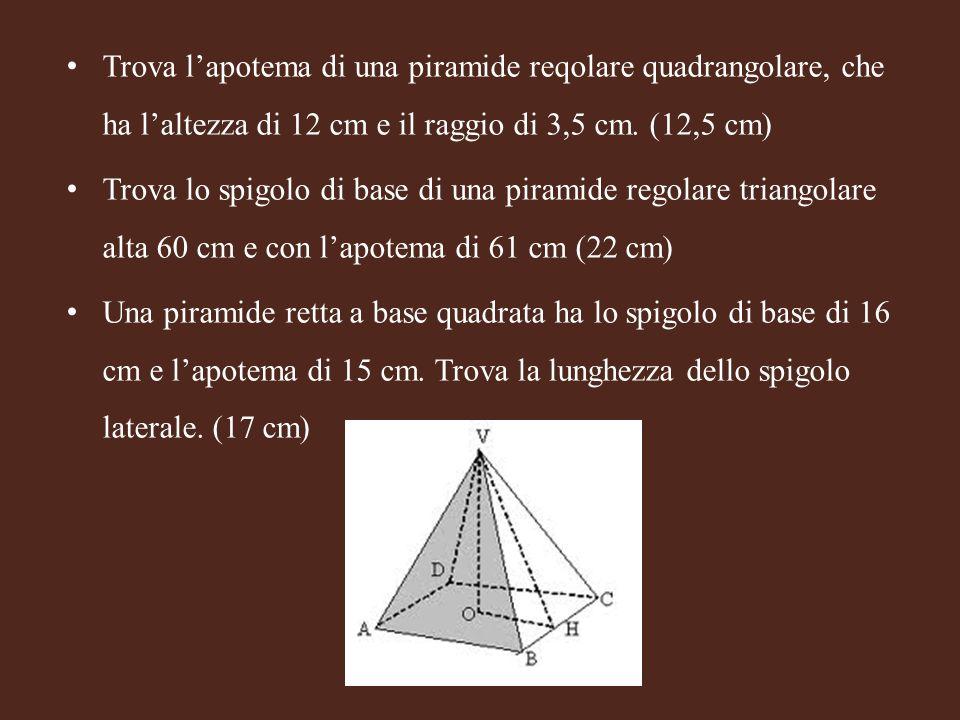 Trova lapotema di una piramide reqolare quadrangolare, che ha laltezza di 12 cm e il raggio di 3,5 cm. (12,5 cm) Trova lo spigolo di base di una piram