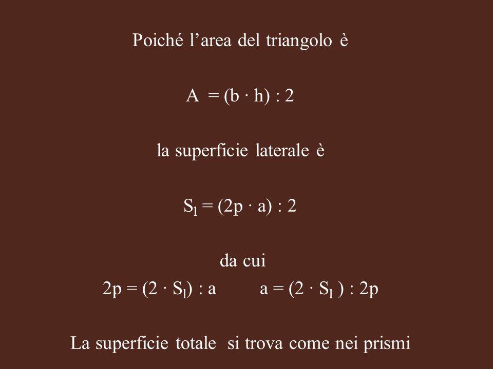 Poiché larea del triangolo è A = (b h) : 2 la superficie laterale è S l = (2p a) : 2 da cui 2p = (2 S l ) : a a = (2 S l ) : 2p La superficie totale s