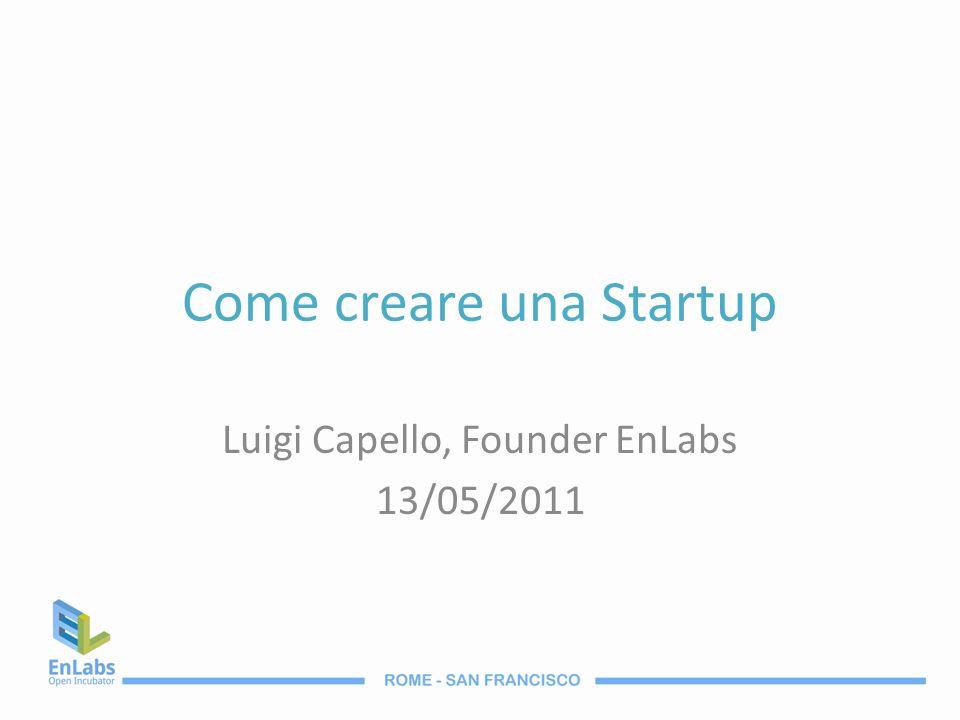 Come creare una Startup Luigi Capello, Founder EnLabs 13/05/2011