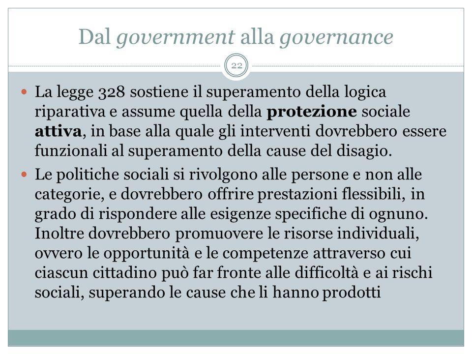 Dal government alla governance 22 La legge 328 sostiene il superamento della logica riparativa e assume quella della protezione sociale attiva, in base alla quale gli interventi dovrebbero essere funzionali al superamento della cause del disagio.