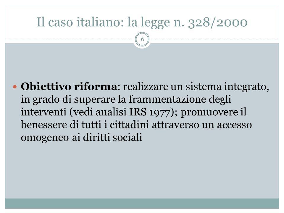 Il caso italiano: la legge n. 328/2000 6 Obiettivo riforma: realizzare un sistema integrato, in grado di superare la frammentazione degli interventi (
