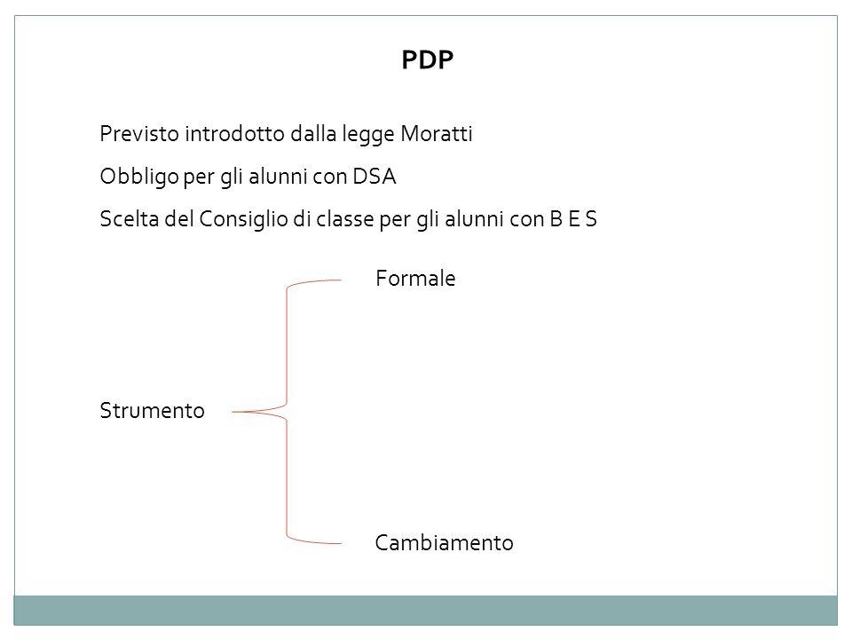 PDP Strumento Formale Cambiamento Previsto introdotto dalla legge Moratti Obbligo per gli alunni con DSA Scelta del Consiglio di classe per gli alunni