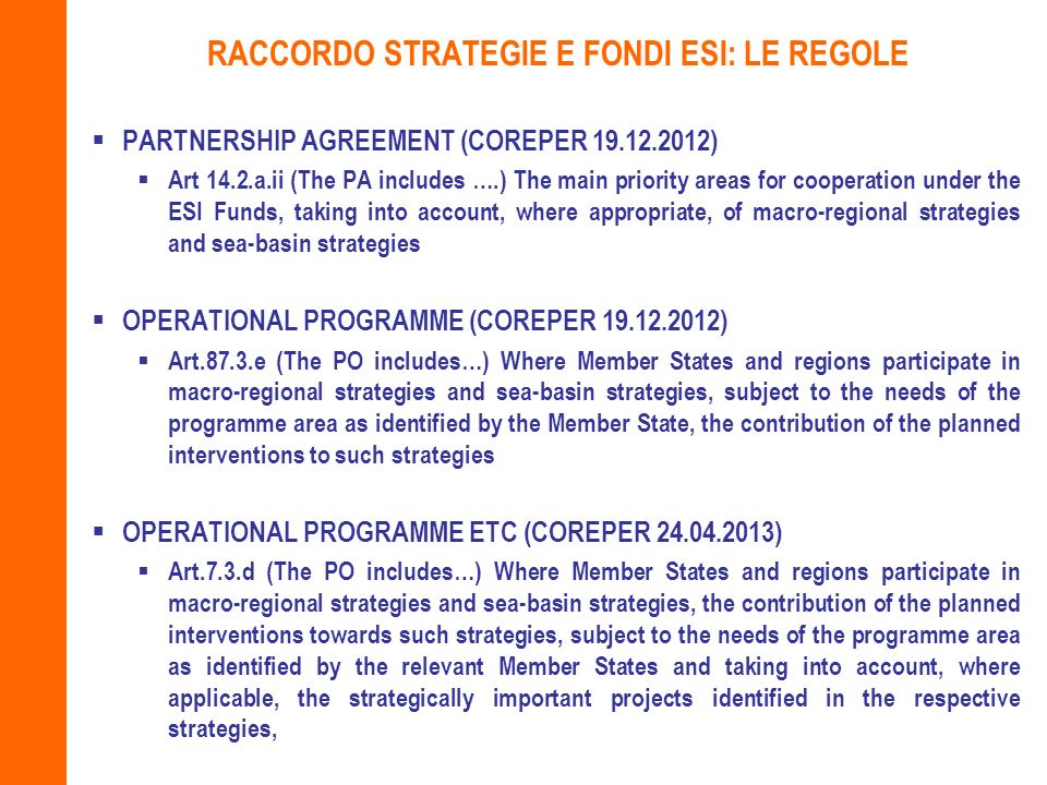 RACCORDO STRATEGIE E FONDI ESI: LE REGOLE PARTNERSHIP AGREEMENT (COREPER 19.12.2012) Art 14.2.a.ii (The PA includes ….) The main priority areas for cooperation under the ESI Funds, taking into account, where appropriate, of macro-regional strategies and sea-basin strategies OPERATIONAL PROGRAMME (COREPER 19.12.2012) Art.87.3.e (The PO includes…) Where Member States and regions participate in macro-regional strategies and sea-basin strategies, subject to the needs of the programme area as identified by the Member State, the contribution of the planned interventions to such strategies OPERATIONAL PROGRAMME ETC (COREPER 24.04.2013) Art.7.3.d (The PO includes…) Where Member States and regions participate in macro-regional strategies and sea-basin strategies, the contribution of the planned interventions towards such strategies, subject to the needs of the programme area as identified by the relevant Member States and taking into account, where applicable, the strategically important projects identified in the respective strategies,