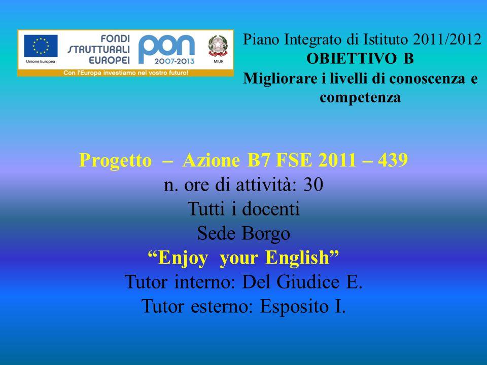 Piano Integrato di Istituto 2011/2012 OBIETTIVO B Migliorare i livelli di conoscenza e competenza Progetto – Azione B7 FSE 2011 – 439 n. ore di attivi