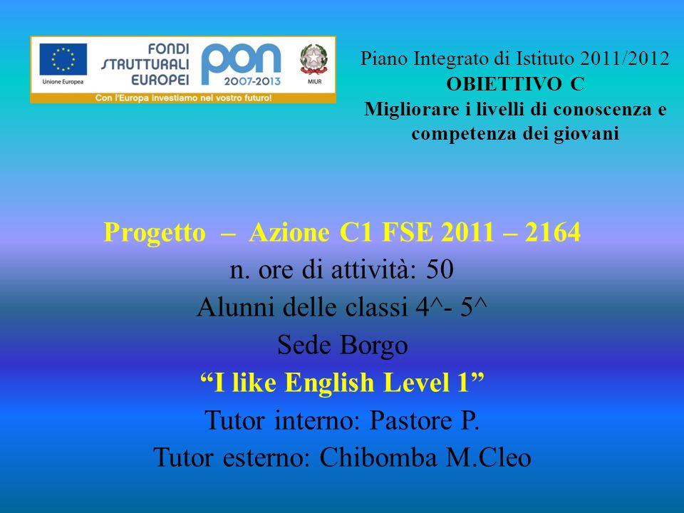 Piano Integrato di Istituto 2011/2012 OBIETTIVO C Migliorare i livelli di conoscenza e competenza dei giovani Progetto – Azione C1 FSE 2011 – 2164 n.