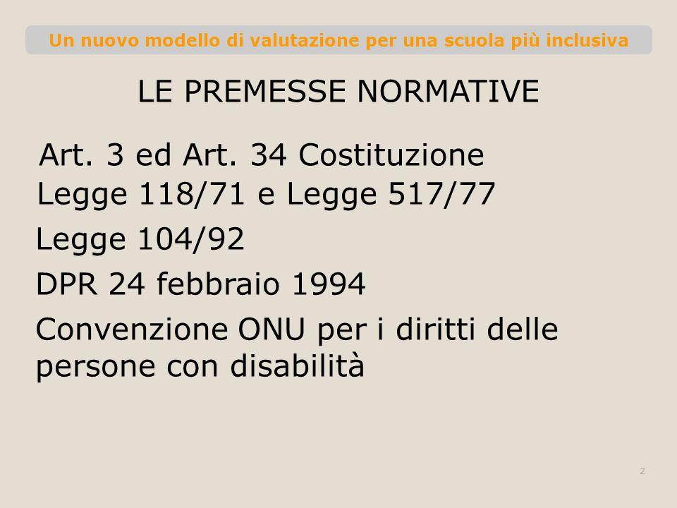 Un nuovo modello di valutazione per una scuola più inclusiva LE PREMESSE NORMATIVE Art. 3 ed Art. 34 Costituzione 2 Legge 118/71 e Legge 517/77 Legge