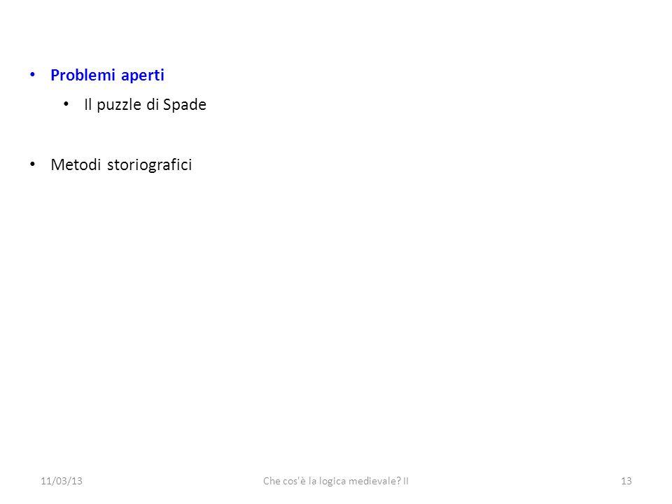 11/03/13Che cos è la logica medievale II13 Problemi aperti Il puzzle di Spade Metodi storiografici