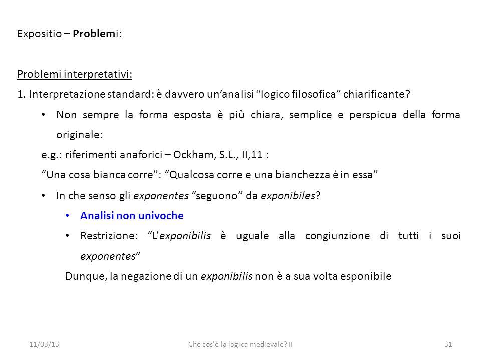 11/03/13Che cos è la logica medievale. II31 Expositio – Problemi: Problemi interpretativi: 1.