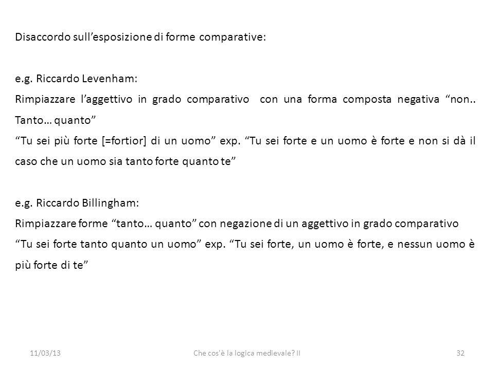 11/03/13Che cos è la logica medievale. II32 Disaccordo sullesposizione di forme comparative: e.g.