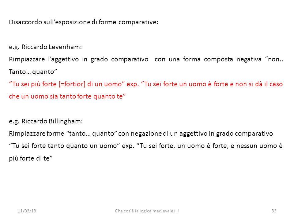 11/03/13Che cos è la logica medievale. II33 Disaccordo sullesposizione di forme comparative: e.g.
