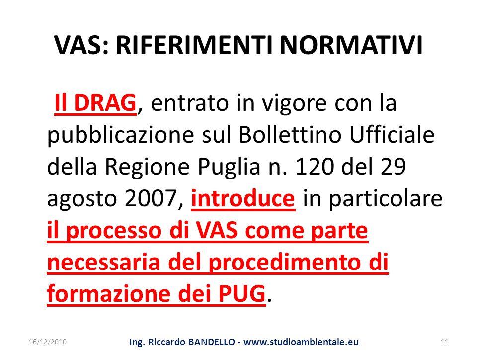 VAS: RIFERIMENTI NORMATIVI Il DRAG, entrato in vigore con la pubblicazione sul Bollettino Ufficiale della Regione Puglia n. 120 del 29 agosto 2007, in