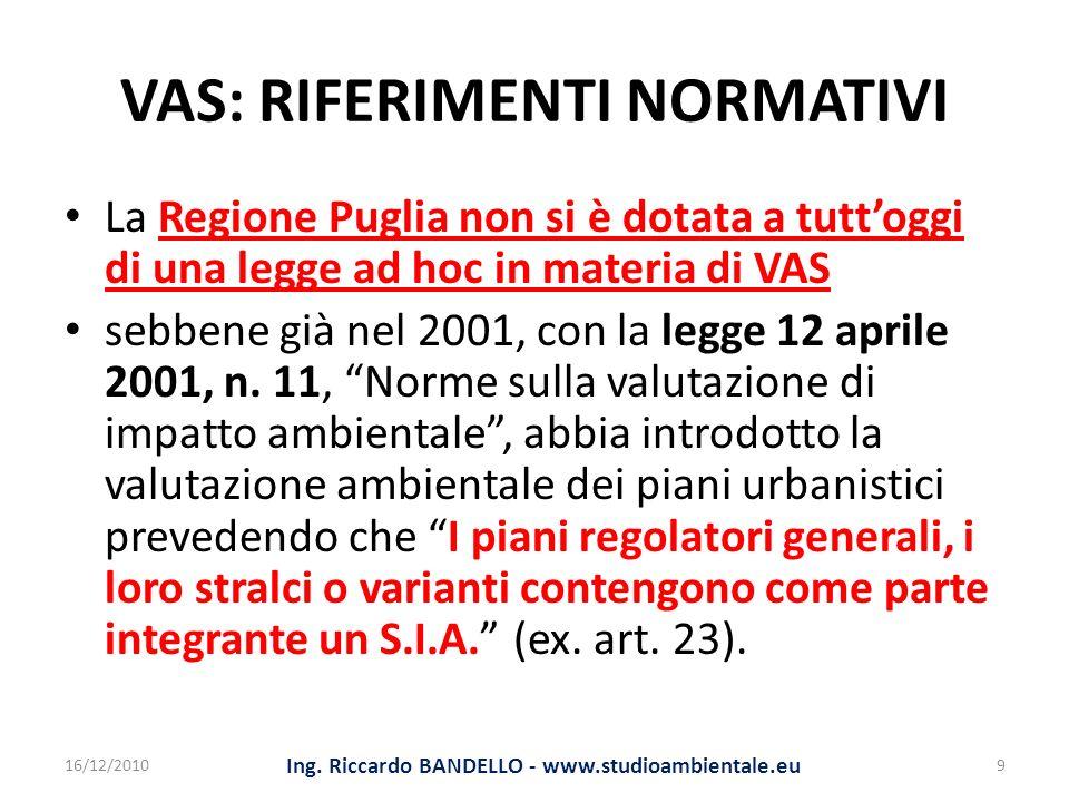 VAS: RIFERIMENTI NORMATIVI La Regione Puglia non si è dotata a tuttoggi di una legge ad hoc in materia di VAS sebbene già nel 2001, con la legge 12 ap