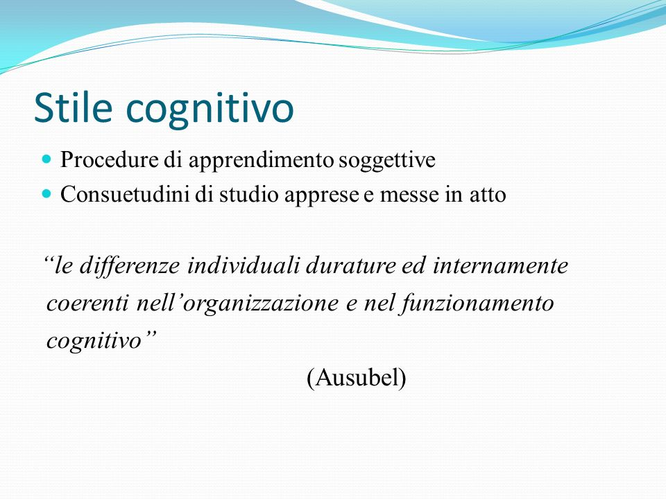 Stile cognitivo Procedure di apprendimento soggettive Consuetudini di studio apprese e messe in atto le differenze individuali durature ed internament