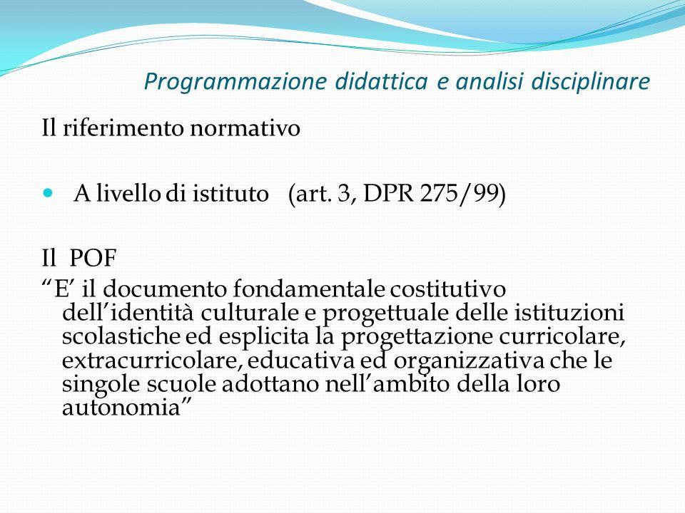 Programmazione didattica e analisi disciplinare Il riferimento normativo A livello di istituto (art. 3, DPR 275/99) Il POF E il documento fondamentale
