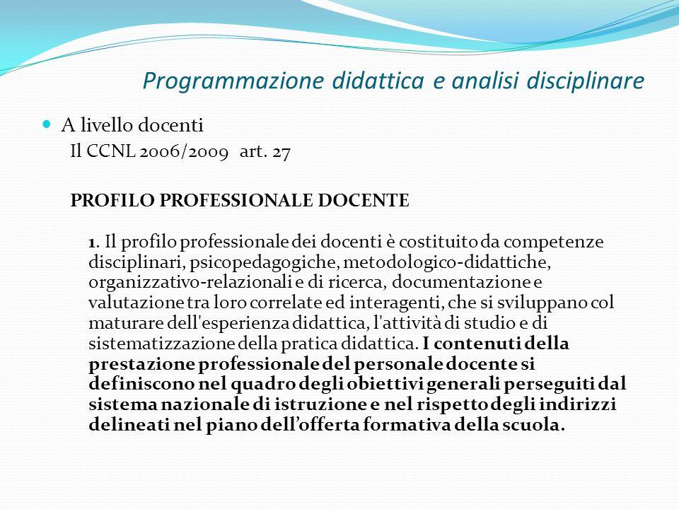 Programmazione didattica e analisi disciplinare A livello docenti Il CCNL 2006/2009 art. 27 PROFILO PROFESSIONALE DOCENTE 1. Il profilo professionale