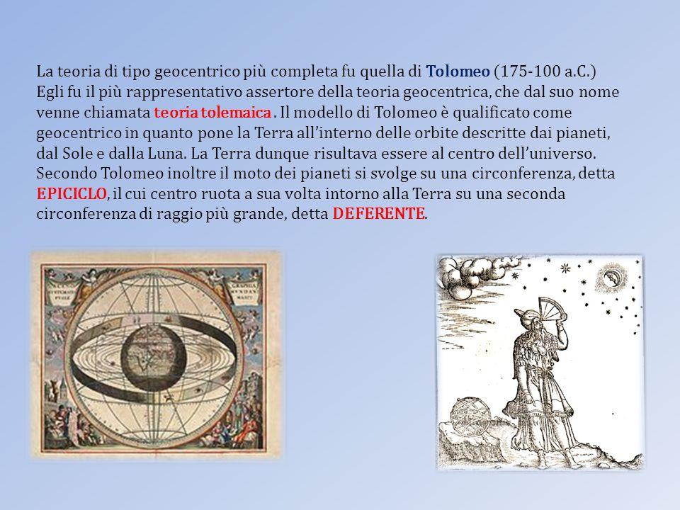 La teoria di tipo geocentrico più completa fu quella di Tolomeo (175-100 a.C.) Egli fu il più rappresentativo assertore della teoria geocentrica, che dal suo nome venne chiamata teoria tolemaica.