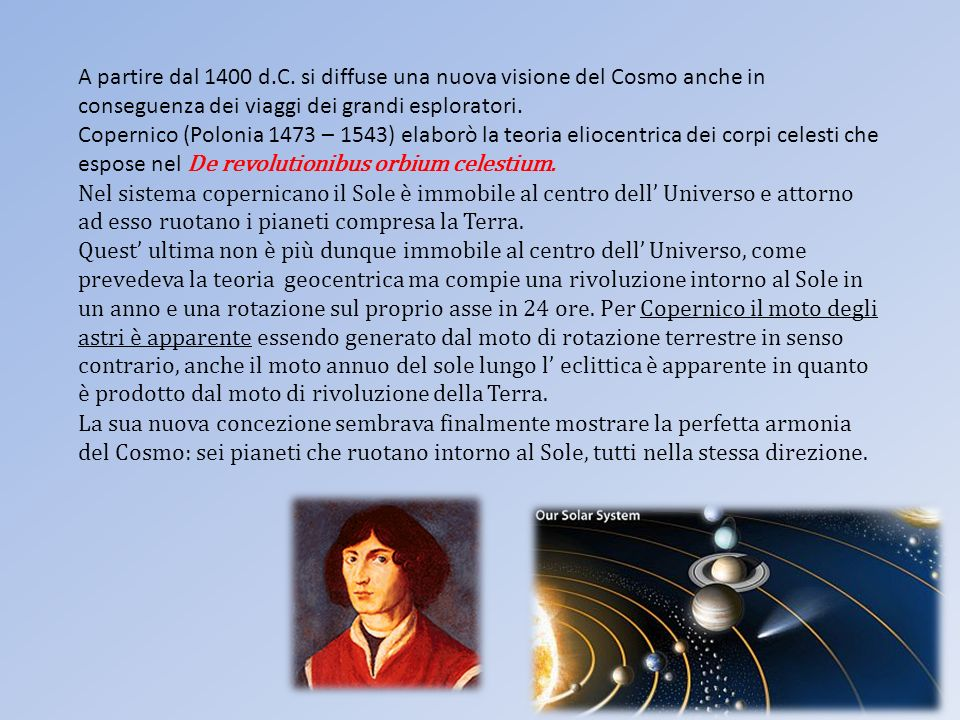 A partire dal 1400 d.C. si diffuse una nuova visione del Cosmo anche in conseguenza dei viaggi dei grandi esploratori. Copernico (Polonia 1473 – 1543)