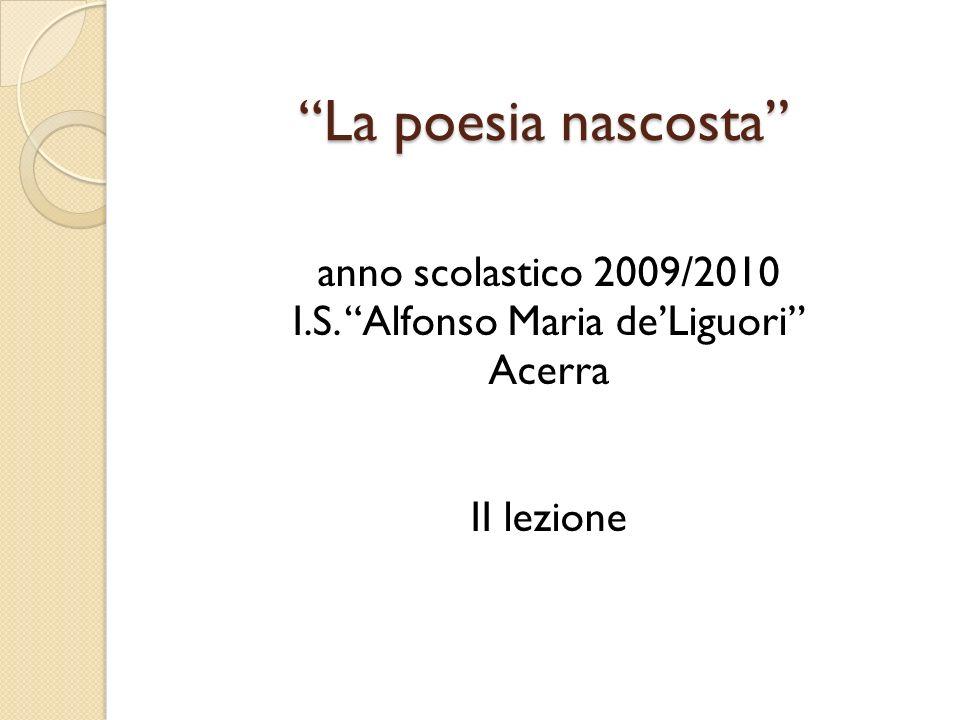 La poesia nascosta anno scolastico 2009/2010 I.S. Alfonso Maria deLiguori Acerra II lezione