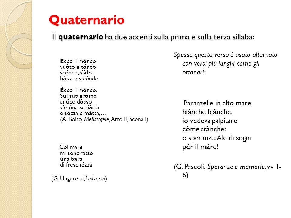 Quaternario Il quaternario ha due accenti sulla prima e sulla terza sillaba: Ècco il móndo vuòto e tóndo scénde, sàlza bàlza e splénde. … Ècco il mónd