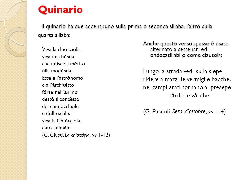 Quinario Il quinario ha due accenti: uno sulla prima o seconda sillaba, laltro sulla quarta sillaba: Vìva la chiòcciola, vìva una béstia che unìsce il mèrito àlla modèstia.