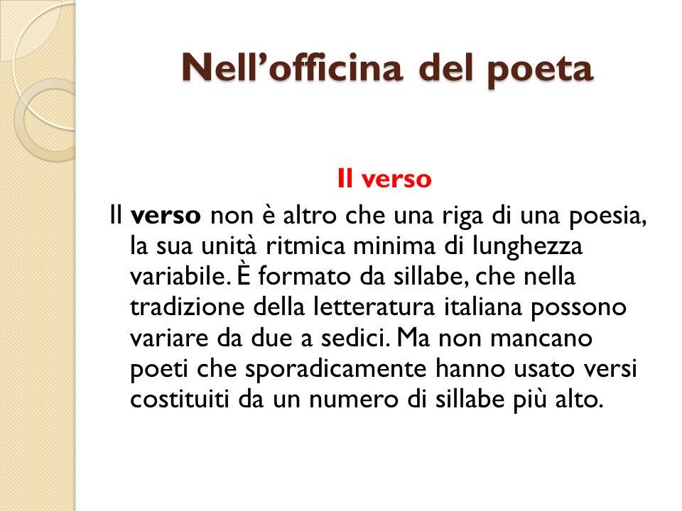 Nellofficina del poeta Il verso Il verso non è altro che una riga di una poesia, la sua unità ritmica minima di lunghezza variabile. È formato da sill