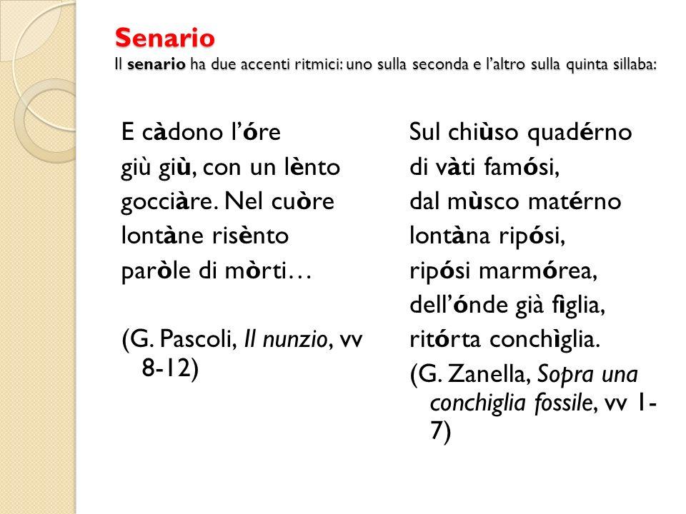 Senario Il senario ha due accenti ritmici: uno sulla seconda e laltro sulla quinta sillaba: E càdono lóre giù giù, con un lènto gocciàre. Nel cuòre lo