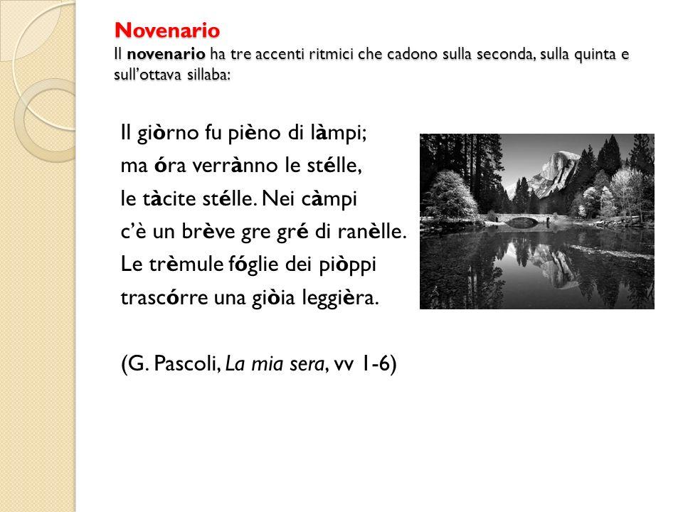Novenario Il novenario ha tre accenti ritmici che cadono sulla seconda, sulla quinta e sullottava sillaba: Il giòrno fu pièno di làmpi; ma óra verrànno le stélle, le tàcite stélle.