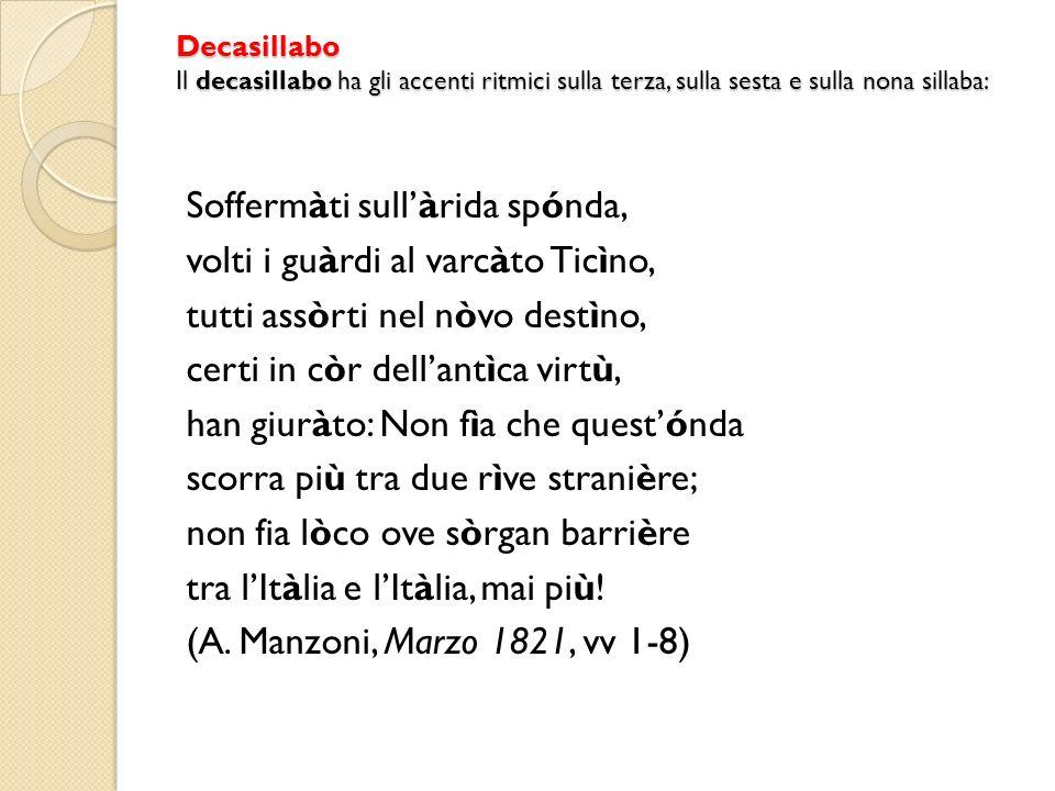 Decasillabo Il decasillabo ha gli accenti ritmici sulla terza, sulla sesta e sulla nona sillaba: Soffermàti sullàrida spónda, volti i guàrdi al varcàt