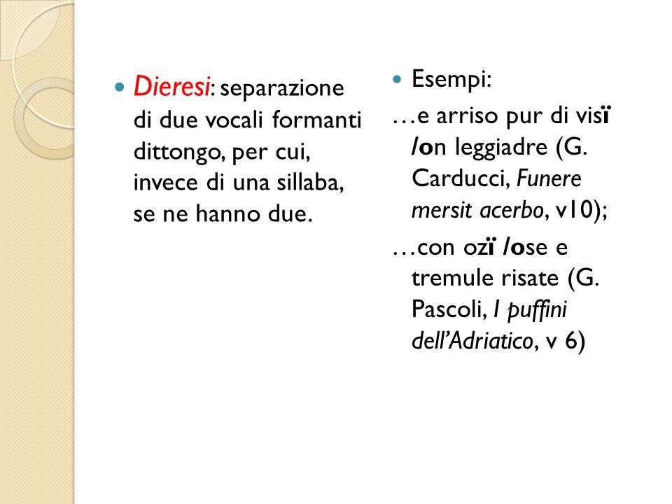 Dieresi : separazione di due vocali formanti dittongo, per cui, invece di una sillaba, se ne hanno due. Esempi: …e arriso pur di visï /on leggiadre (G