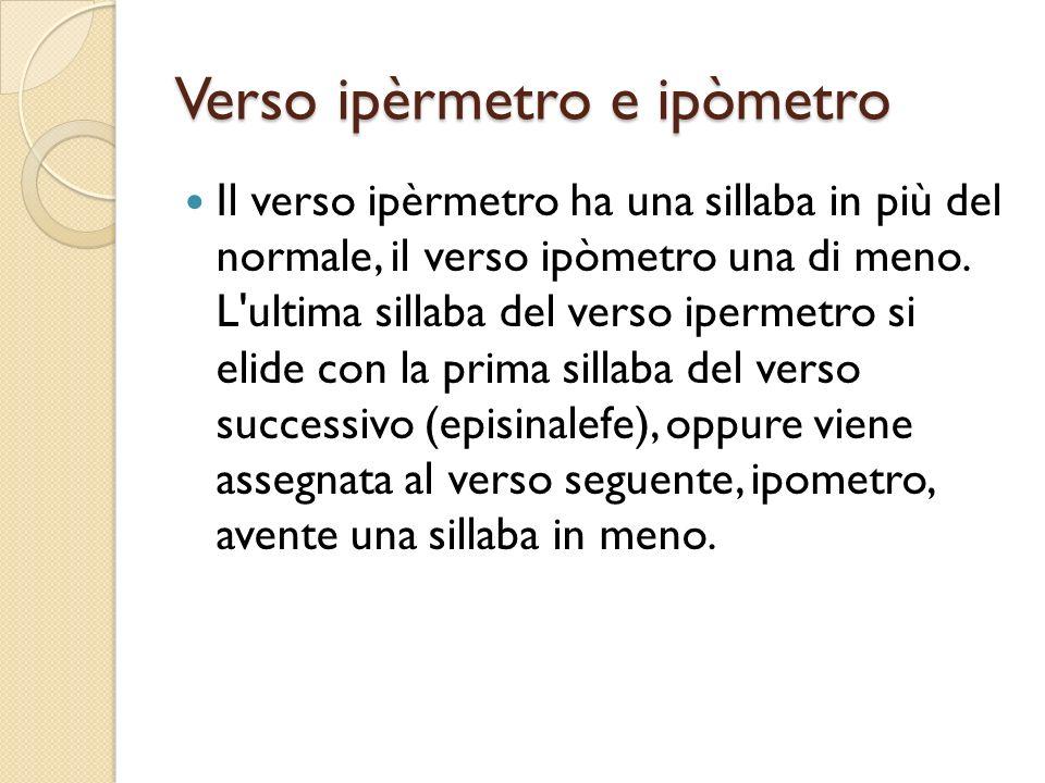 Verso ipèrmetro e ipòmetro Il verso ipèrmetro ha una sillaba in più del normale, il verso ipòmetro una di meno. L'ultima sillaba del verso ipermetro s