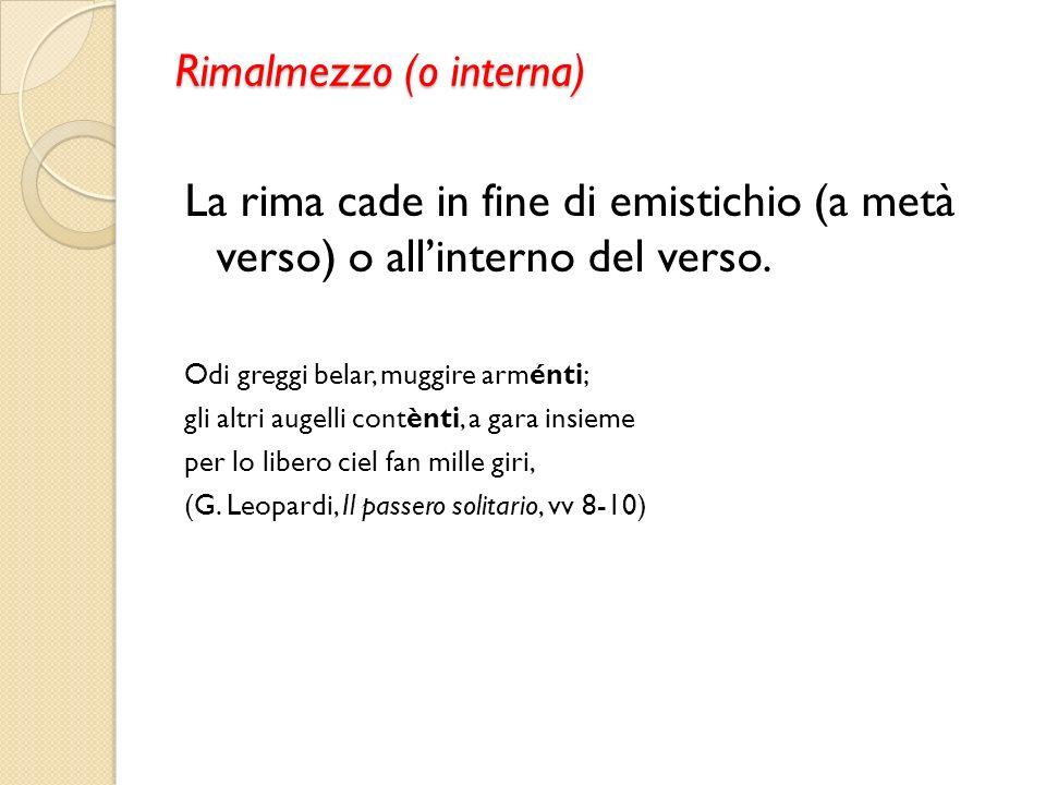 Rimalmezzo (o interna) La rima cade in fine di emistichio (a metà verso) o allinterno del verso. Odi greggi belar, muggire arménti; gli altri augelli