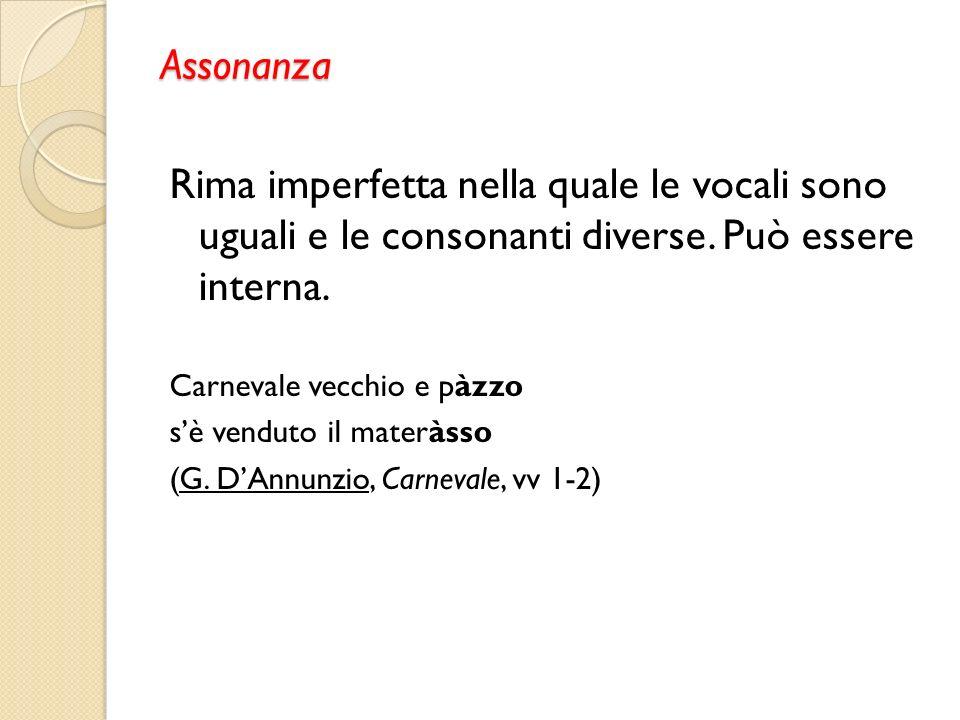 Assonanza Rima imperfetta nella quale le vocali sono uguali e le consonanti diverse.