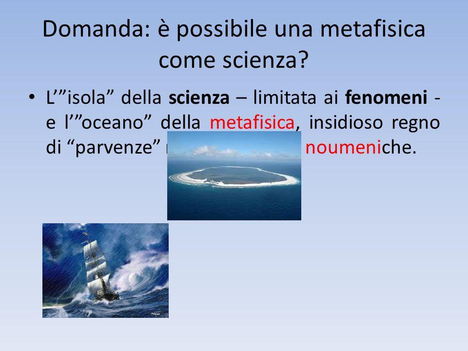 Domanda: è possibile una metafisica come scienza? Lisola della scienza – limitata ai fenomeni - e loceano della metafisica, insidioso regno di parvenz