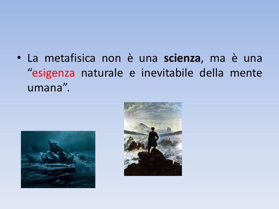 La metafisica non è una scienza, ma è unaesigenza naturale e inevitabile della mente umana.