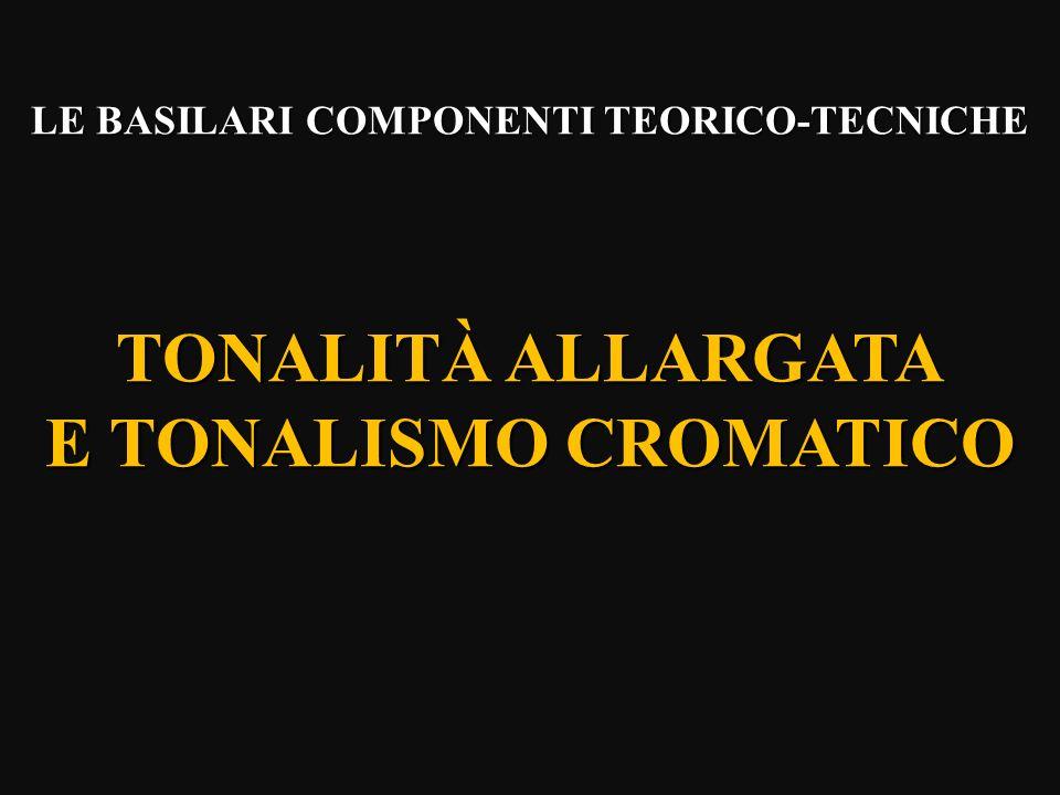 LE BASILARI COMPONENTI TEORICO-TECNICHE TONALITÀ ALLARGATA E TONALISMO CROMATICO