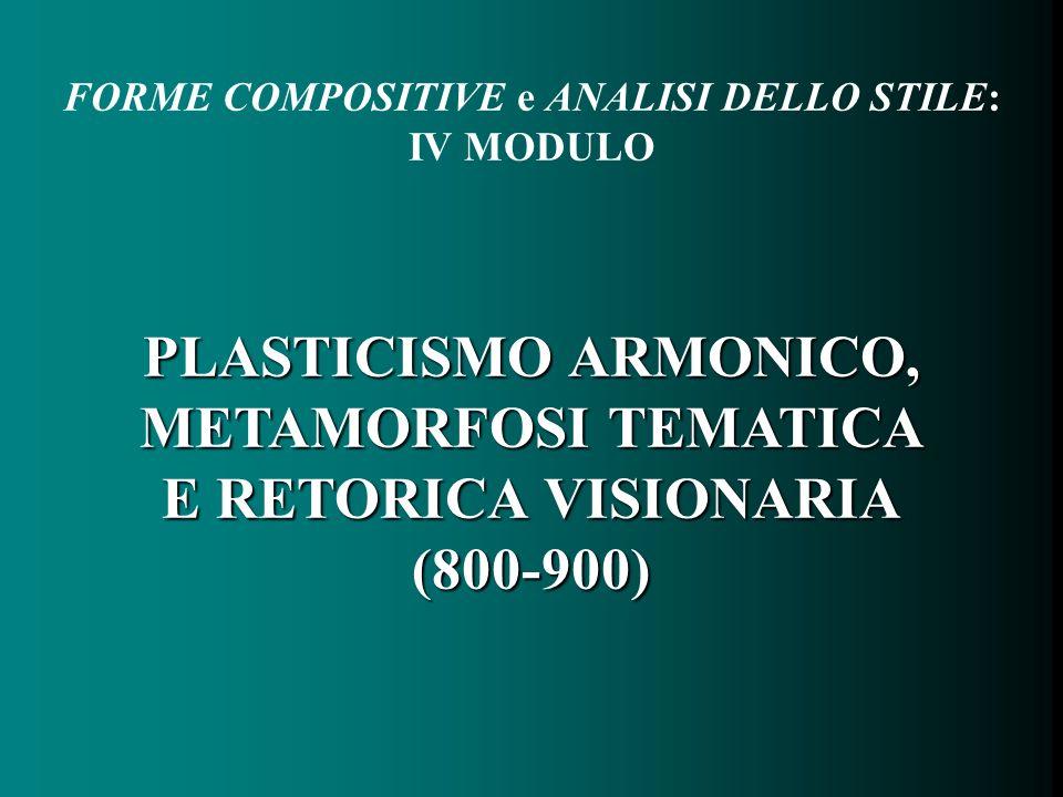 FORME COMPOSITIVE e ANALISI DELLO STILE: IV MODULO PLASTICISMO ARMONICO, METAMORFOSI TEMATICA E RETORICA VISIONARIA (800-900)